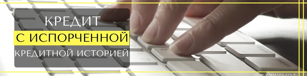 Где можно взять кредит с испорченной кредитной историей в режиме онлайн